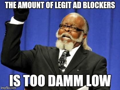 Too Damn High Meme | THE AMOUNT OF LEGIT AD BLOCKERS IS TOO DAMM LOW | image tagged in memes,too damn high | made w/ Imgflip meme maker