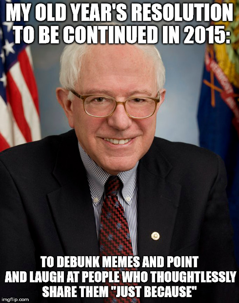 "MY OLD YEAR'S RESOLUTION TO BE CONTINUED IN 2015: TO DEBUNK MEMES AND POINT AND LAUGH AT PEOPLE WHO THOUGHTLESSLY SHARE THEM ""JUST BECAUSE"" 