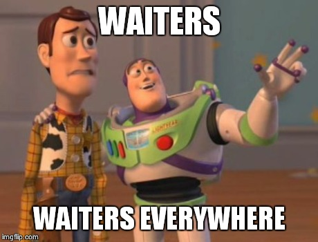 X, X Everywhere Meme | WAITERS WAITERS EVERYWHERE | image tagged in memes,x, x everywhere,x x everywhere | made w/ Imgflip meme maker
