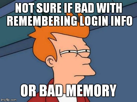 Futurama Fry Meme | NOT SURE IF BAD WITH REMEMBERING LOGIN INFO OR BAD MEMORY | image tagged in memes,futurama fry | made w/ Imgflip meme maker