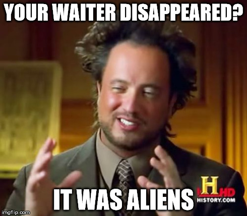Ancient Aliens Meme | YOUR WAITER DISAPPEARED? IT WAS ALIENS | image tagged in memes,ancient aliens | made w/ Imgflip meme maker