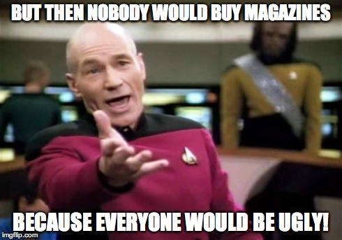 Picard Wtf Meme | BUT THEN NOBODY WOULD BUY MAGAZINES BECAUSE EVERYONE WOULD BE UGLY! | image tagged in memes,picard wtf | made w/ Imgflip meme maker