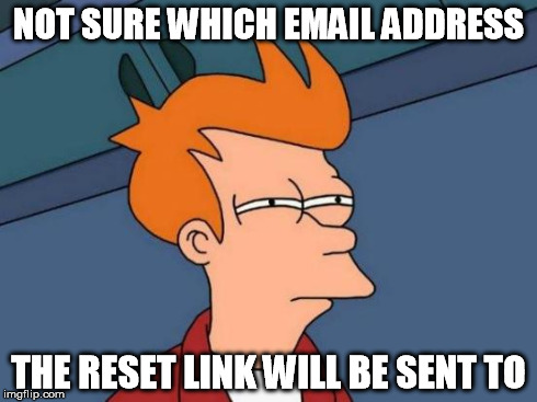 Futurama Fry Meme | NOT SURE WHICH EMAIL ADDRESS THE RESET LINK WILL BE SENT TO | image tagged in memes,futurama fry | made w/ Imgflip meme maker