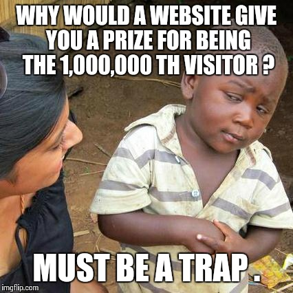 Third World Skeptical Kid Meme | WHY WOULD A WEBSITE GIVE YOU A PRIZE FOR BEING THE 1,000,000 TH VISITOR ? MUST BE A TRAP . | image tagged in memes,third world skeptical kid | made w/ Imgflip meme maker