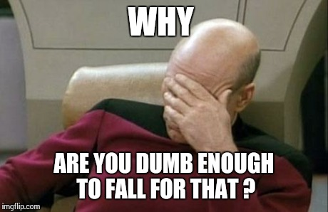 Captain Picard Facepalm Meme | WHY ARE YOU DUMB ENOUGH TO FALL FOR THAT ? | image tagged in memes,captain picard facepalm | made w/ Imgflip meme maker