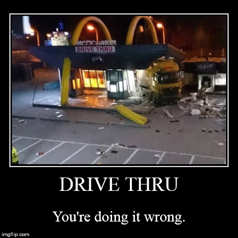 DRIVE THRU | You're doing it wrong. | image tagged in funny,demotivationals | made w/ Imgflip demotivational maker