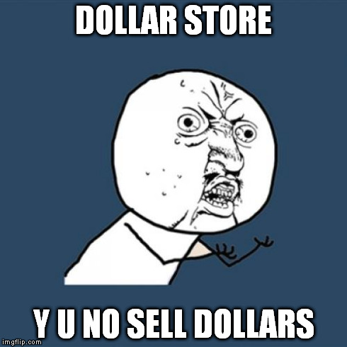 Why is it called Dollar Store? | DOLLAR STORE Y U NO SELL DOLLARS | image tagged in memes,y u no | made w/ Imgflip meme maker