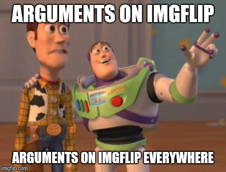 X, X Everywhere Meme | ARGUMENTS ON IMGFLIP ARGUMENTS ON IMGFLIP EVERYWHERE | image tagged in memes,x, x everywhere,x x everywhere | made w/ Imgflip meme maker