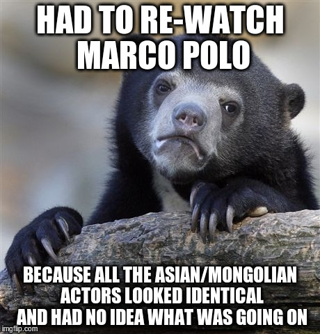 Confession Bear Meme | HAD TO RE-WATCH MARCO POLO BECAUSE ALL THE ASIAN/MONGOLIAN ACTORS LOOKED IDENTICAL AND HAD NO IDEA WHAT WAS GOING ON | image tagged in memes,confession bear,AdviceAnimals | made w/ Imgflip meme maker