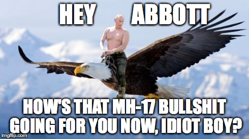 Putin Eagle | HEY        ABBOTT HOW'S THAT MH-17 BULLSHIT GOING FOR YOU NOW, IDIOT BOY? | image tagged in putin eagle | made w/ Imgflip meme maker