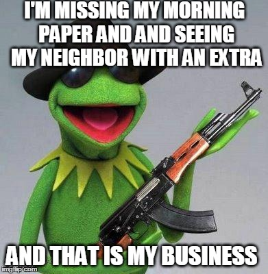 kermit ak | I'M MISSING MY MORNING PAPER AND AND SEEING MY NEIGHBOR WITH AN EXTRA AND THAT IS MY BUSINESS | image tagged in kermit ak | made w/ Imgflip meme maker