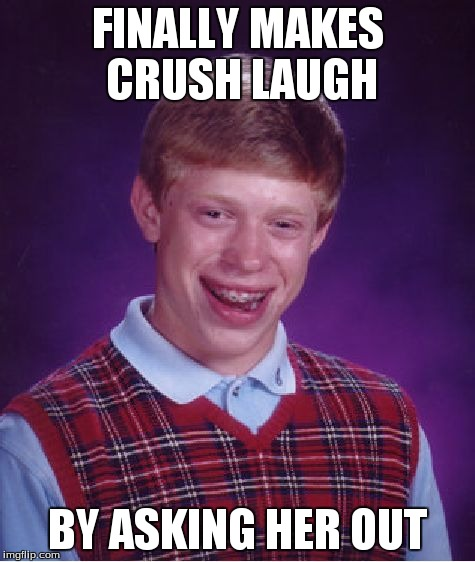 Bad Luck Brian Meme | FINALLY MAKES CRUSH LAUGH BY ASKING HER OUT | image tagged in memes,bad luck brian | made w/ Imgflip meme maker