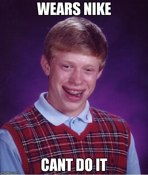 Bad Luck Brian Meme | WEARS NIKE CANT DO IT | image tagged in memes,bad luck brian | made w/ Imgflip meme maker