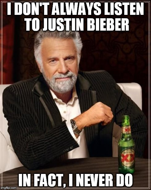 The Most Interesting Man In The World Meme | I DON'T ALWAYS LISTEN TO JUSTIN BIEBER IN FACT, I NEVER DO | image tagged in memes,the most interesting man in the world | made w/ Imgflip meme maker