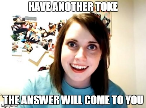 Overly Attached Girlfriend Meme | HAVE ANOTHER TOKE THE ANSWER WILL COME TO YOU | image tagged in memes,overly attached girlfriend | made w/ Imgflip meme maker