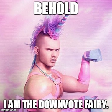 Unicorn MAN Meme | BEHOLD I AM THE DOWNVOTE FAIRY. | image tagged in memes,unicorn man | made w/ Imgflip meme maker