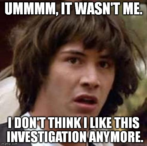 Conspiracy Keanu Meme | UMMMM, IT WASN'T ME. I DON'T THINK I LIKE THIS INVESTIGATION ANYMORE. | image tagged in memes,conspiracy keanu | made w/ Imgflip meme maker