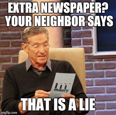 Maury Lie Detector Meme | EXTRA NEWSPAPER? YOUR NEIGHBOR SAYS THAT IS A LIE | image tagged in memes,maury lie detector | made w/ Imgflip meme maker