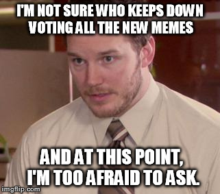 I've resorted to upvoting any new memes I see with obvious malicious down votes | I'M NOT SURE WHO KEEPS DOWN VOTING ALL THE NEW MEMES AND AT THIS POINT, I'M TOO AFRAID TO ASK. | image tagged in memes,afraid to ask andy,not funny,lame,get a life | made w/ Imgflip meme maker