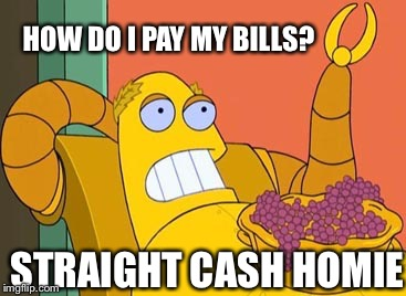 Hedonism Bot | HOW DO I PAY MY BILLS? STRAIGHT CASH HOMIE | image tagged in memes,hedonism bot | made w/ Imgflip meme maker