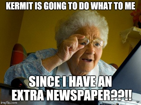 Grandma Finds The Internet Meme | KERMIT IS GOING TO DO WHAT TO ME SINCE I HAVE AN EXTRA NEWSPAPER??!! | image tagged in memes,grandma finds the internet | made w/ Imgflip meme maker