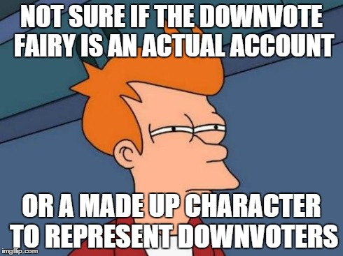Futurama Fry Meme | NOT SURE IF THE DOWNVOTE FAIRY IS AN ACTUAL ACCOUNT OR A MADE UP CHARACTER TO REPRESENT DOWNVOTERS | image tagged in memes,futurama fry | made w/ Imgflip meme maker