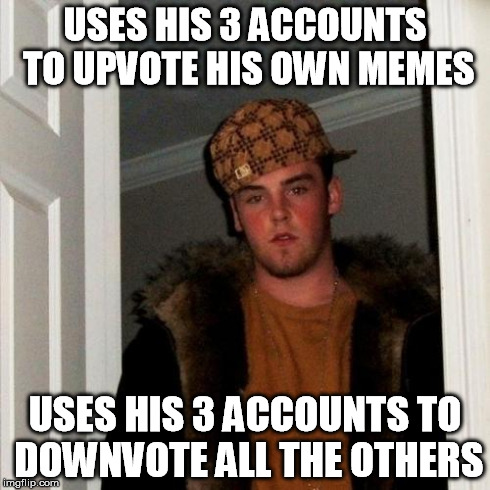 Scumbag Steve Meme | USES HIS 3 ACCOUNTS TO UPVOTE HIS OWN MEMES USES HIS 3 ACCOUNTS TO DOWNVOTE ALL THE OTHERS | image tagged in memes,scumbag steve | made w/ Imgflip meme maker