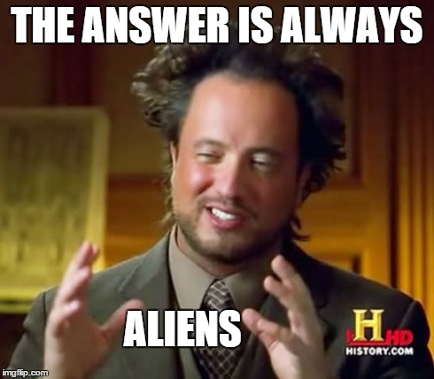 Ancient Aliens Meme | THE ANSWER IS ALWAYS ALIENS | image tagged in memes,ancient aliens | made w/ Imgflip meme maker