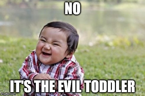 Evil Toddler Meme | NO IT'S THE EVIL TODDLER | image tagged in memes,evil toddler | made w/ Imgflip meme maker