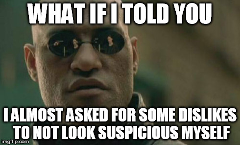Matrix Morpheus Meme | WHAT IF I TOLD YOU I ALMOST ASKED FOR SOME DISLIKES TO NOT LOOK SUSPICIOUS MYSELF | image tagged in memes,matrix morpheus | made w/ Imgflip meme maker