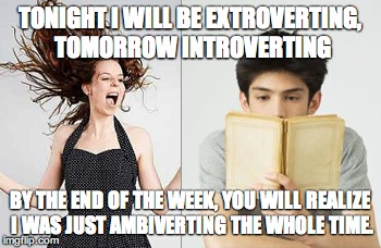Ambivert | TONIGHT I WILL BE EXTROVERTING, TOMORROW INTROVERTING BY THE END OF THE WEEK, YOU WILL REALIZE I WAS JUST AMBIVERTING THE WHOLE TIME. | image tagged in ambivert,introvert,extrovert | made w/ Imgflip meme maker