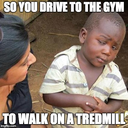 Third World Skeptical Kid | SO YOU DRIVE TO THE GYM TO WALK ON A TREDMILL | image tagged in memes,third world skeptical kid | made w/ Imgflip meme maker