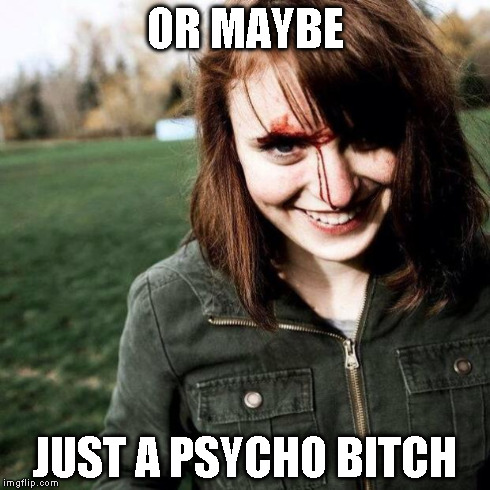 OR MAYBE JUST A PSYCHO B**CH | made w/ Imgflip meme maker