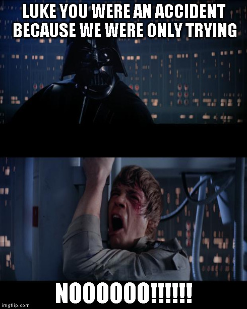 LUKE YOU WERE AN ACCIDENT BECAUSE WE WERE ONLY TRYING NOOOOOO!!!!!! | made w/ Imgflip meme maker
