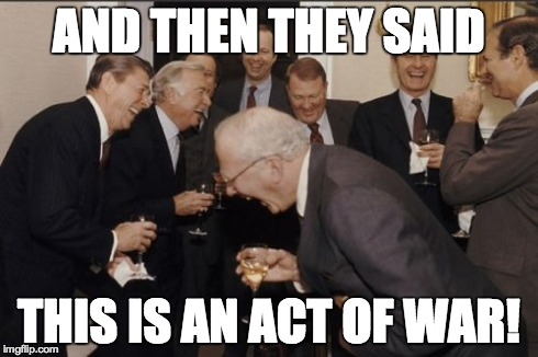 Laughing Men In Suits Meme | AND THEN THEY SAID THIS IS AN ACT OF WAR! | image tagged in memes,laughing men in suits | made w/ Imgflip meme maker