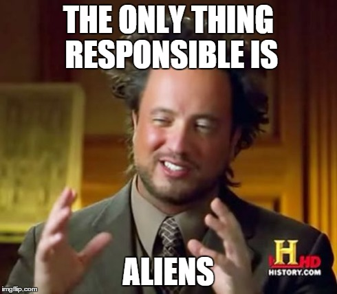 Ancient Aliens Meme | THE ONLY THING RESPONSIBLE IS ALIENS | image tagged in memes,ancient aliens | made w/ Imgflip meme maker