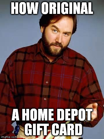 Disbelief Al Borland | HOW ORIGINAL A HOME DEPOT GIFT CARD | image tagged in disbelief al borland | made w/ Imgflip meme maker