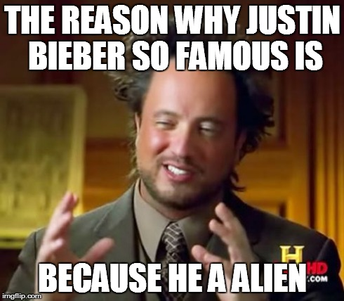 Ancient Aliens Meme | THE REASON WHY JUSTIN BIEBER SO FAMOUS IS BECAUSE HE A ALIEN | image tagged in memes,ancient aliens | made w/ Imgflip meme maker