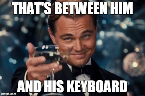 Leonardo Dicaprio Cheers Meme | THAT'S BETWEEN HIM AND HIS KEYBOARD | image tagged in memes,leonardo dicaprio cheers | made w/ Imgflip meme maker