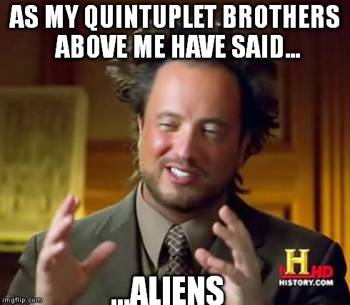 Ancient Aliens Meme | AS MY QUINTUPLET BROTHERS ABOVE ME HAVE SAID... ...ALIENS | image tagged in memes,ancient aliens | made w/ Imgflip meme maker