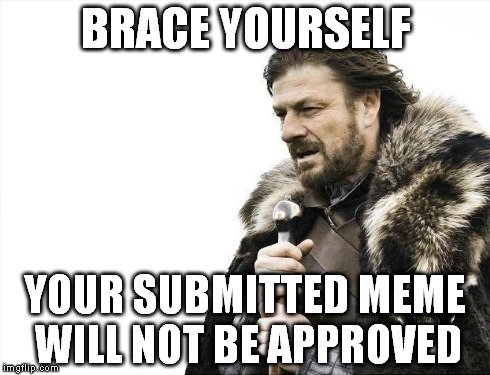 Brace Yourselves X is Coming | BRACE YOURSELF YOUR SUBMITTED MEME WILL NOT BE APPROVED | image tagged in memes,brace yourselves x is coming,approval,fail,imgflip | made w/ Imgflip meme maker