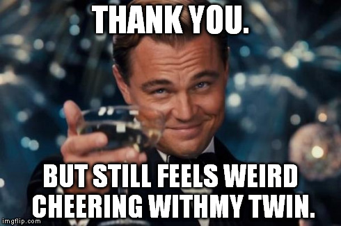 Leonardo Dicaprio Cheers Meme | THANK YOU. BUT STILL FEELS WEIRD CHEERING WITHMY TWIN. | image tagged in memes,leonardo dicaprio cheers | made w/ Imgflip meme maker