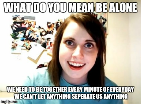 Overly Attached Girlfriend | WHAT DO YOU MEAN BE ALONE WE NEED TO BE TOGETHER EVERY MINUTE OF EVERYDAY WE CAN'T LET ANYTHING SEPERATE US ANYTHING | image tagged in memes,overly attached girlfriend | made w/ Imgflip meme maker