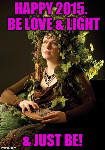 Mother Nature | HAPPY 2015.  BE LOVE & LIGHT & JUST BE! | image tagged in mother nature | made w/ Imgflip meme maker