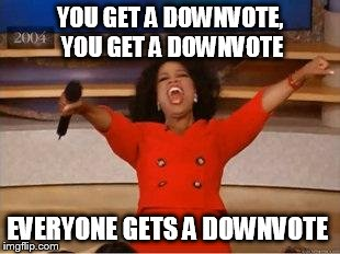 while the downvote fairy flies amongst us | YOU GET A DOWNVOTE, YOU GET A DOWNVOTE EVERYONE GETS A DOWNVOTE | image tagged in you get an oprah | made w/ Imgflip meme maker