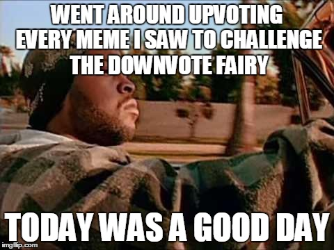 Today Was A Good Day Meme | WENT AROUND UPVOTING EVERY MEME I SAW TO CHALLENGE THE DOWNVOTE FAIRY TODAY WAS A GOOD DAY | image tagged in memes,today was a good day | made w/ Imgflip meme maker