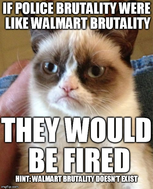 police brutality doesn't exist | IF POLICE BRUTALITY WERE LIKE WALMART BRUTALITY THEY WOULD BE FIRED HINT: WALMART BRUTALITY DOESN'T EXIST | image tagged in memes,grumpy cat,police brutality,walmart brutality | made w/ Imgflip meme maker