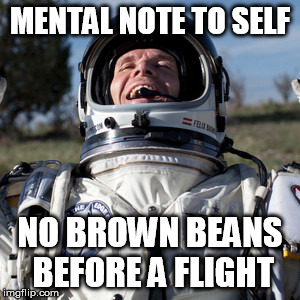 Felix Baumgartner Lulz Meme | MENTAL NOTE TO SELF NO BROWN BEANS BEFORE A FLIGHT | image tagged in memes,felix baumgartner lulz | made w/ Imgflip meme maker