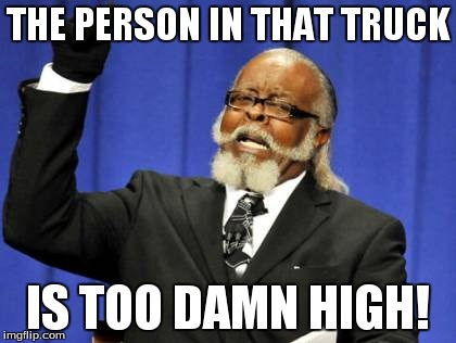 Too Damn High Meme | THE PERSON IN THAT TRUCK IS TOO DAMN HIGH! | image tagged in memes,too damn high | made w/ Imgflip meme maker