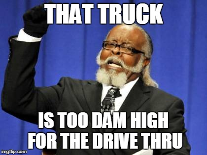 Too Damn High Meme | THAT TRUCK IS TOO DAM HIGH FOR THE DRIVE THRU | image tagged in memes,too damn high | made w/ Imgflip meme maker
